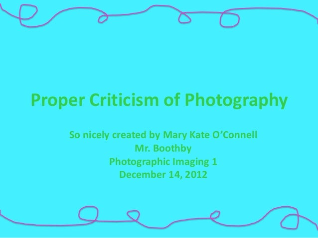 Proper Criticism of Photography    So nicely created by Mary Kate O'Connell                   Mr. Boothby             Phot...