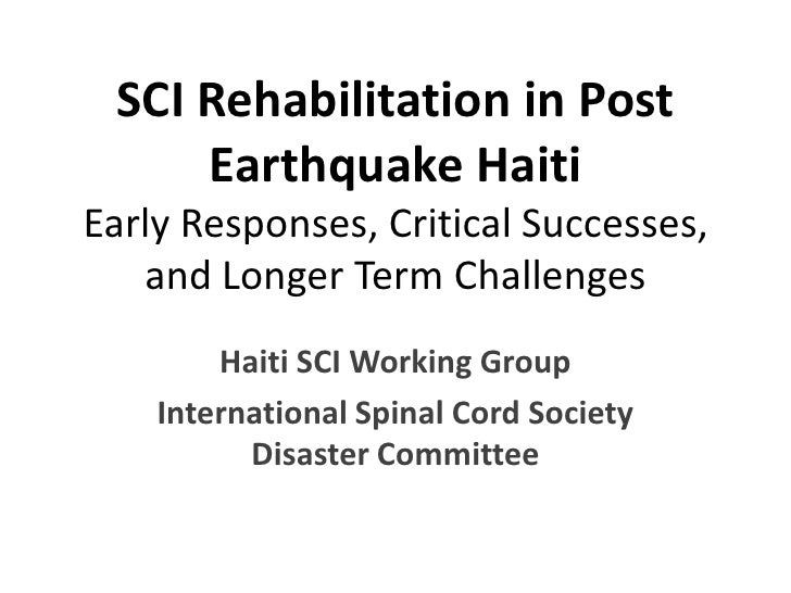 SCI Rehabilitation in Post Earthquake HaitiEarly Responses, Critical Successes, and Longer Term Challenges<br />Haiti SCI ...