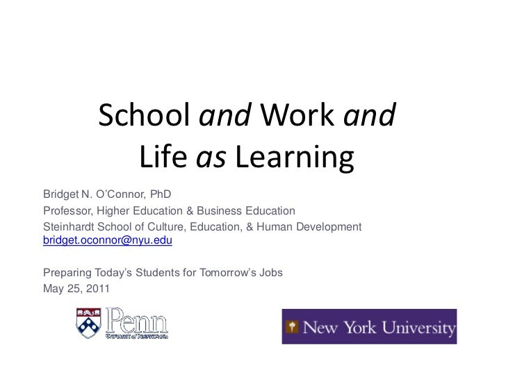 School and Work andLife as Learning<br />Bridget N. O'Connor, PhD<br />Professor, Higher Education & Business Education<br...