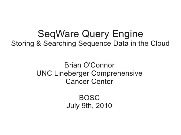 SeqWare Query Engine Storing & Searching Sequence Data in the Cloud                Brian O'Connor        UNC Lineberger Co...