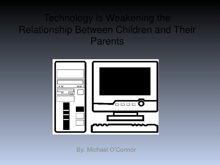 Technology is Weakening the Relationship Between Children and Their Parents<br />By: Michael O'Connor<br />