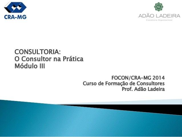 CONSULTORIA:  O Consultor na Prática  Módulo III  FOCON/CRA-MG 2014  Curso de Formação de Consultores  Prof. Adão Ladeira