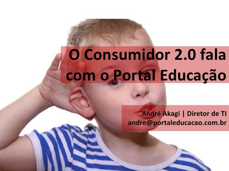 O Consumidor 2.0 fala com o Portal Educação              André Akagi | Diretor de TI         andre@portaleducacao.com.br
