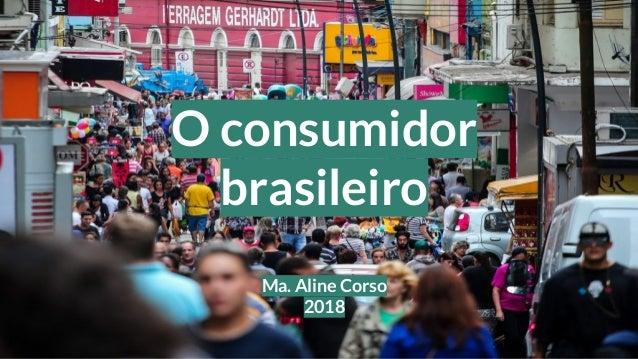 O consumidor brasileiro Ma. Aline Corso 2018