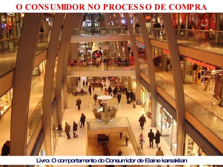 O CONSUMIDOR NO PROCESSO DE COMPRA Livro: O comportamento do Consumidor de Elaine karsaklian