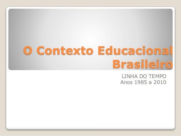 O Contexto Educacional  Brasileiro  LINHA DO TEMPO  Anos 1985 a 2010