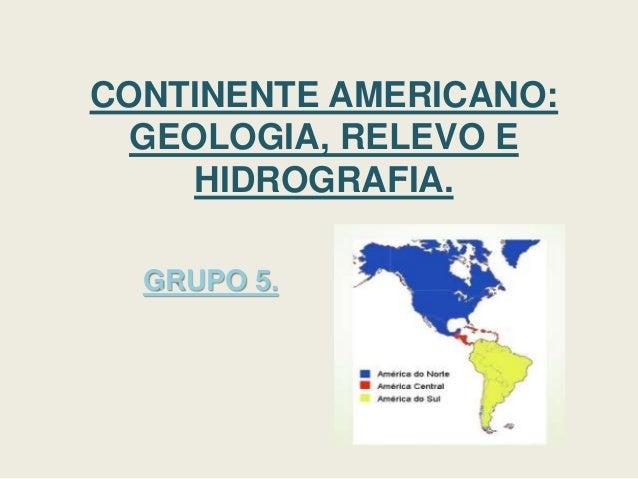 CONTINENTE AMERICANO: GEOLOGIA, RELEVO E HIDROGRAFIA. GRUPO 5.