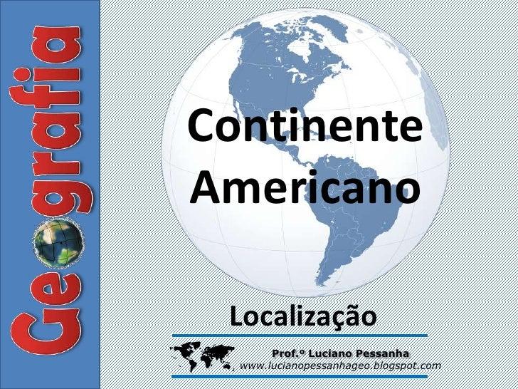 ContinenteAmericano Localização        Prof.º Luciano Pessanha    www.lucianopessanhageo.blogspot.com