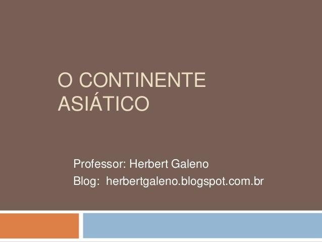O CONTINENTE ASIÁTICO Professor: Herbert Galeno Blog: herbertgaleno.blogspot.com.br