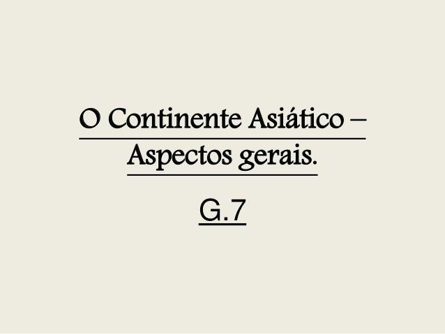 O Continente Asiático – Aspectos gerais. G.7