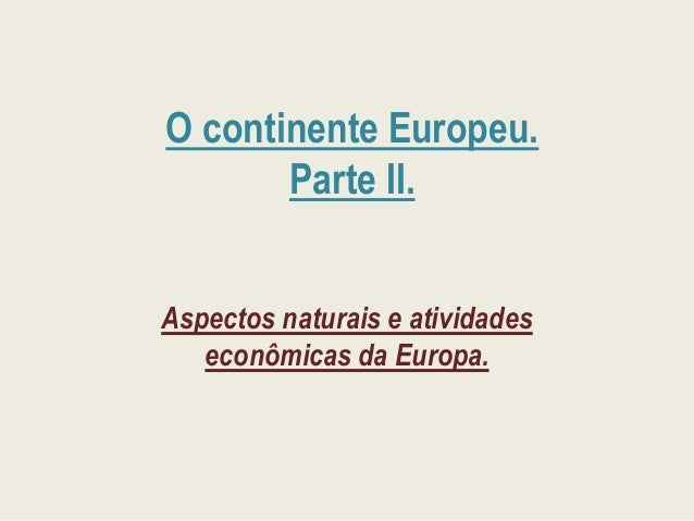 O continente Europeu. Parte II. Aspectos naturais e atividades econômicas da Europa.