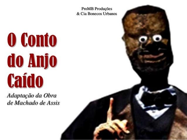 ProMB Produções                      & Cia Bonecos UrbanosO Contodo AnjoCaídoAdaptação da Obrade Machado de Assis