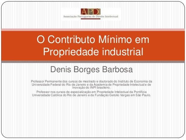O Contributo Mínimo em Propriedade industrial Denis Borges Barbosa Professor Permanente dos cursos de mestrado e doutorado...