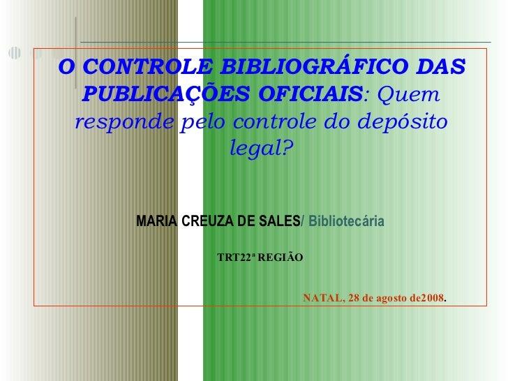 O CONTROLE BIBLIOGRÁFICO DAS PUBLICAÇÕES OFICIAIS : Quem responde pelo controle do depósito legal? MARIA CREUZA DE SALES /...
