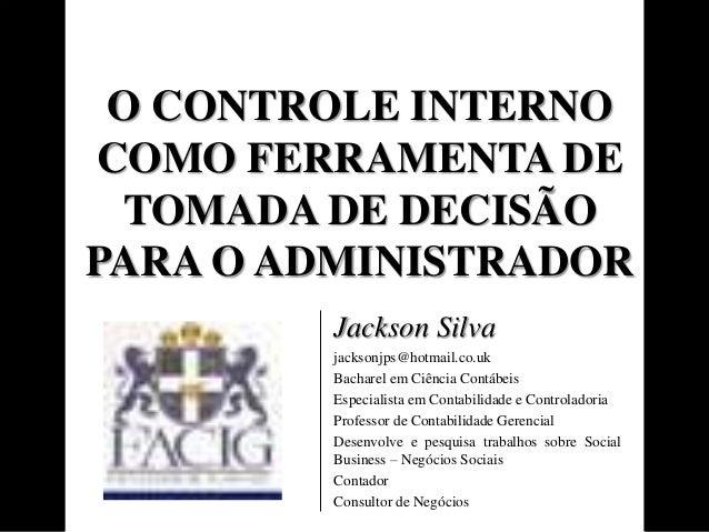 O CONTROLE INTERNO  COMO FERRAMENTA DE  TOMADA DE DECISÃO  PARA O ADMINISTRADOR  Jackson Silva  jacksonjps@hotmail.co.uk  ...