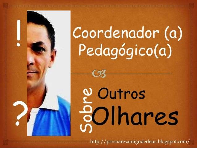 Coordenador (a)Pedagógico(a)Olhares!?SobreOutroshttp://prrsoaresamigodedeus.blogspot.com/