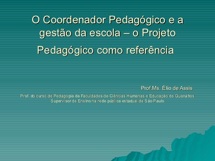 O Coordenador Pedagógico e a gestão da escola – o Projeto Pedagógico como referência     Prof.Ms. Élio de Assis Prof. do c...