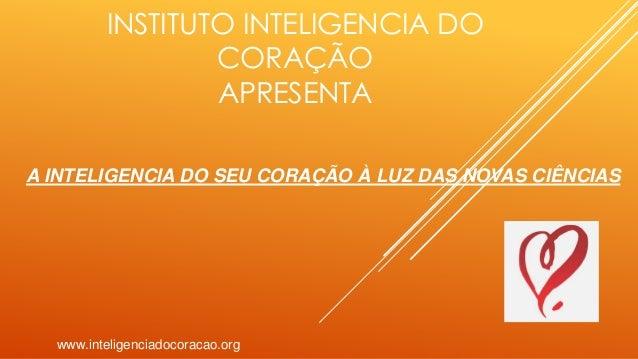 INSTITUTO INTELIGENCIA DO CORAÇÃO APRESENTA www.inteligenciadocoracao.org A INTELIGENCIA DO SEU CORAÇÃO À LUZ DAS NOVAS CI...