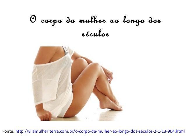 O corpo da mulher ao longo dos séculos  Fonte: http://vilamulher.terra.com.br/o-corpo-da-mulher-ao-longo-dos-seculos-2-1-1...