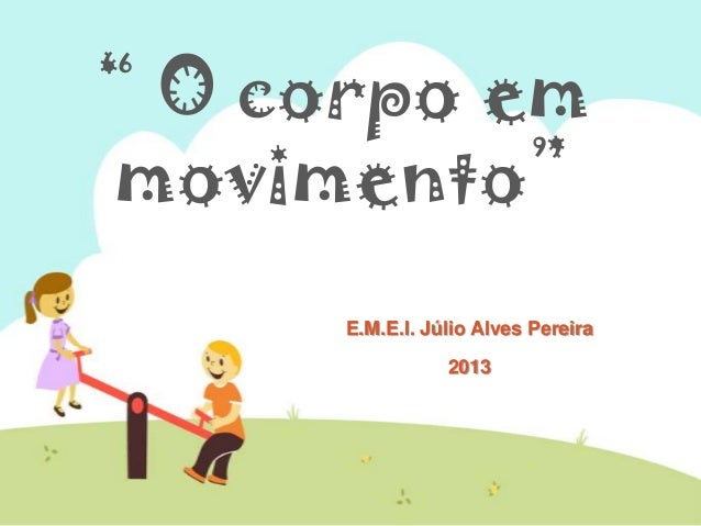 """"""" O corpo em movimento"""" E.M.E.I. Júlio Alves Pereira 2013"""