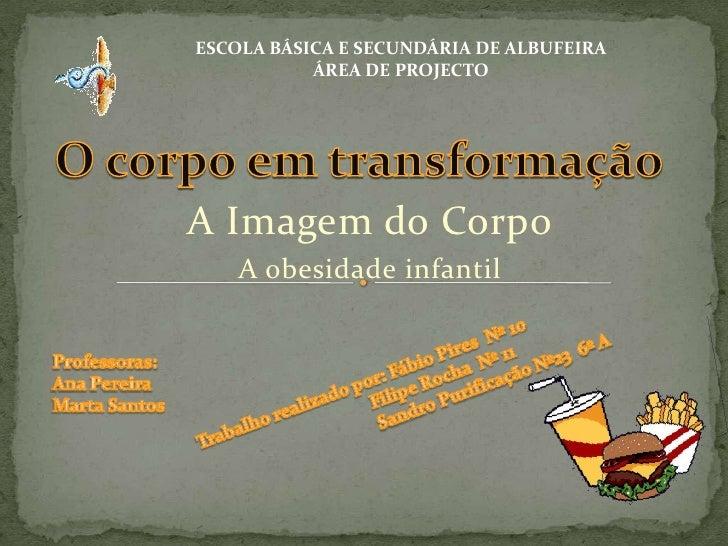 Escola Básica e Secundária de Albufeira<br />ÁREA DE PROJECTO<br />O corpo em transformação<br />A Imagem do Corpo <br />A...