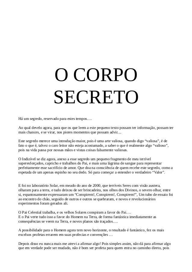 O CORPO SECRETO Há um segredo, reservado para estes tempos…. Ao qual develo agora, para que os que leem a este pequeno tex...