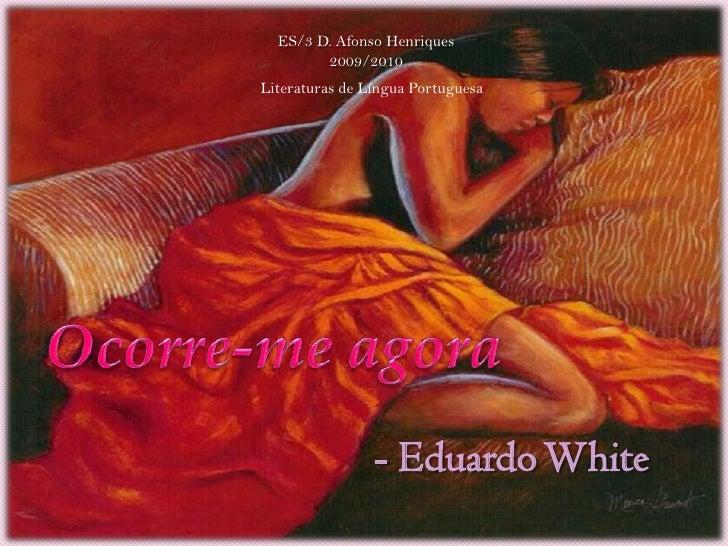 ES/3 D. Afonso Henriques<br />2009/2010<br />Literaturas de Língua Portuguesa<br />Ocorre-me agora<br />- Eduardo White<br />