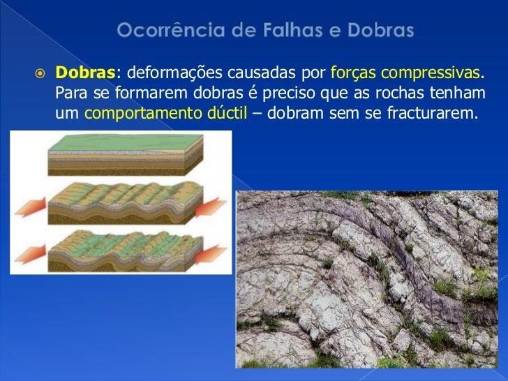 Ocorrência de Falhas e Dobras<br />Dobras: deformações causadas por forçascompressivas. Para se formarem dobras é preciso ...