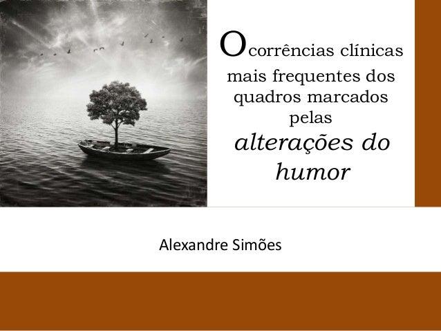 Ocorrências clínicas mais frequentes dos quadros marcados pelas  alterações do humor Alexandre Simões