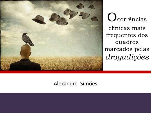 Ocorrências clínicas mais frequentes dos quadros marcados pelas drogadições Alexandre Simões