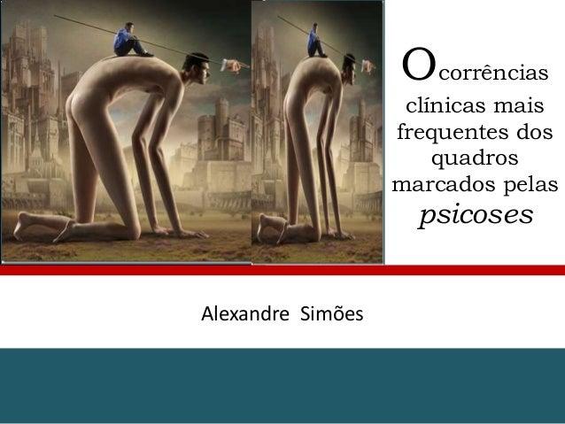Ocorrências clínicas mais frequentes dos quadros marcados pelas  psicoses  Alexandre Simões
