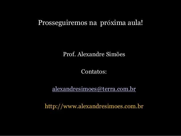 Prosseguiremos na próxima aula!  Prof. Alexandre Simões Contatos: alexandresimoes@terra.com.br  http://www.alexandresimoes...