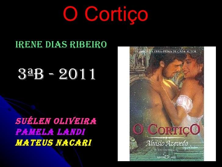O Cortiço Irene Dias Ribeiro 3ªB - 2011 Suélen Oliveira Pamela Landi Mateus Nacari