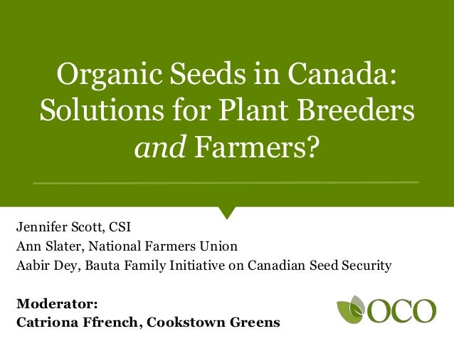Organic Seeds in Canada: Solutions for Plant Breeders and Farmers? Jennifer Scott, CSI Ann Slater, National Farmers Union ...
