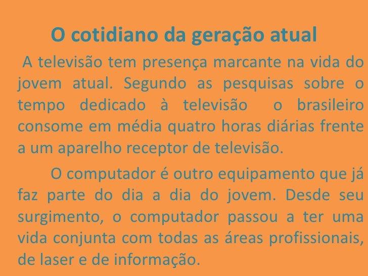 O cotidiano da geração atual<br /> A televisão tem presença marcante na vida do jovem atual. Segundo as pesquisas sobre...