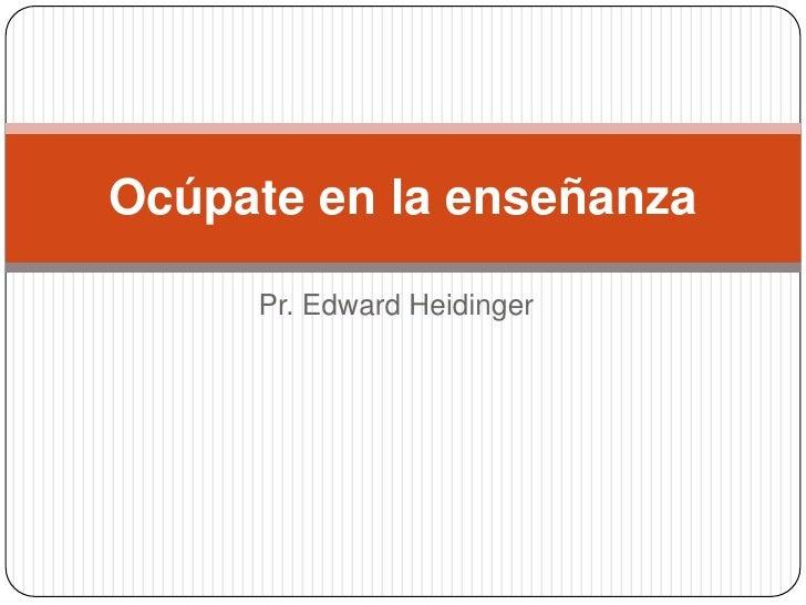 Pr. Edward Heidinger<br />Ocúpate en la enseñanza<br />