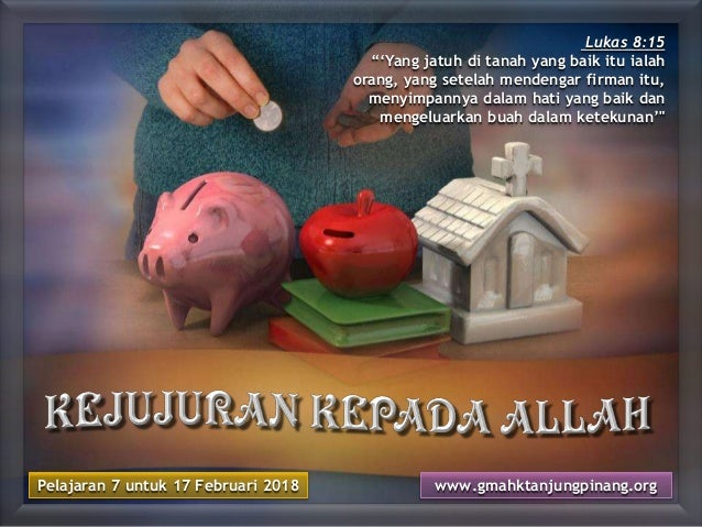 "Pelajaran 7 untuk 17 Februari 2018 www.gmahktanjungpinang.org Lukas 8:15 ""'Yang jatuh di tanah yang baik itu ialah orang, ..."