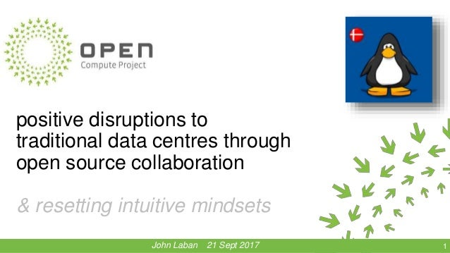 positive disruptions to traditional data centres through open source collaboration & resetting intuitive mindsets 1John La...