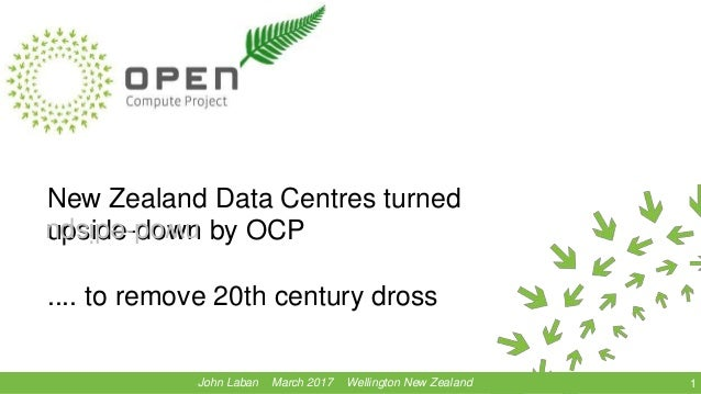 New Zealand Data Centres turned upside-down by OCP .... to remove 20th century dross 1John Laban March 2017 Wellington New...