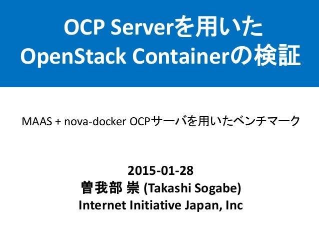 OCP Serverを用いた OpenStack Containerの検証 2015-01-28 曽我部 崇 (Takashi Sogabe) Internet Initiative Japan, Inc MAAS + nova-docker ...