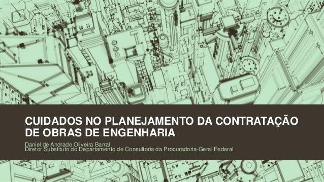 CUIDADOS NO PLANEJAMENTO DA CONTRATAÇÃO DE OBRAS DE ENGENHARIA Daniel de Andrade Oliveira Barral Diretor Substituto do Dep...