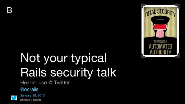 B    Not your typical    Rails security talk    Header use @ Twitter    @ocrails    January 30, 2013    @ocrails | @ndm