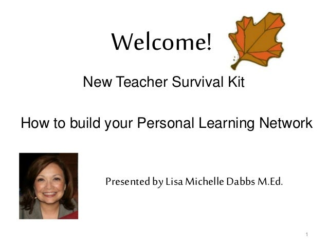 1 New Teacher Survival Kit How to build your Personal Learning Network Welcome! Presented by Lisa Michelle Dabbs M.Ed.