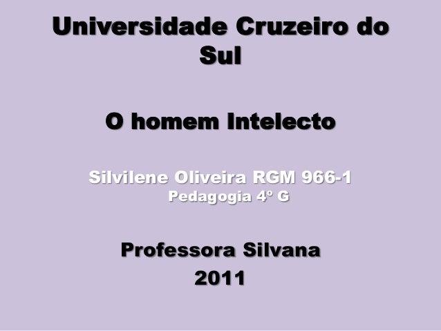 Universidade Cruzeiro do Sul O homem Intelecto Silvilene Oliveira RGM 966-1 Pedagogia 4º G Professora Silvana 2011