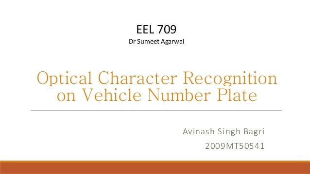 Optical Character Recognitionon Vehicle Number PlateAvinash Singh Bagri2009MT50541EEL 709Dr Sumeet Agarwal