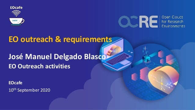 EO outreach & requirements José Manuel Delgado Blasco EO Outreach activities EOcafe 10th September 2020