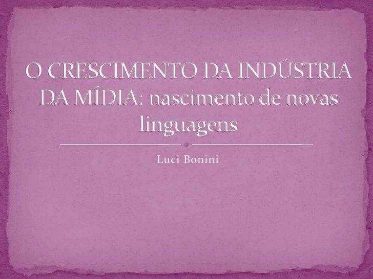 LuciBonini<br />O CRESCIMENTO DA INDÚSTRIA DA MÍDIA: nascimento de novas linguagens<br />