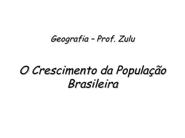 Geografia – Prof. ZuluGeografia – Prof. Zulu O Crescimento da PopulaçãoO Crescimento da População BrasileiraBrasileira