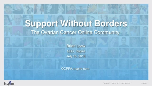 THIS DOCUMENT IS CONFIDENTIAL PAGE 1 Support Without Borders The Ovarian Cancer Online Community OCRFA.inspire.com Brian L...