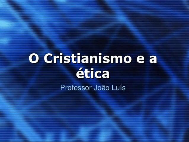 O Cristianismo e a  ética  Professor João Luís